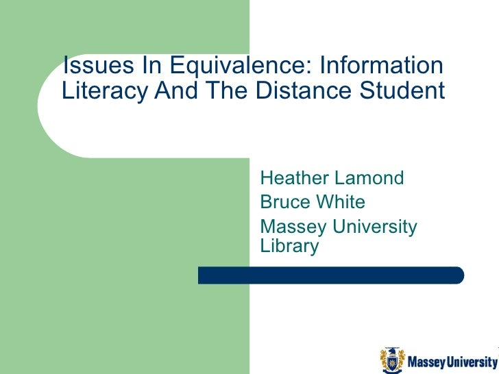 Issues In Equivalence: Information Literacy And The Distance Student Heather Lamond  Bruce White Massey University Library