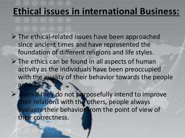 the issue of ethics in the global business industry The ethics of any business-related operation have never been  and the natural resources industry is no  on the back of consumer recognition of the issue,.