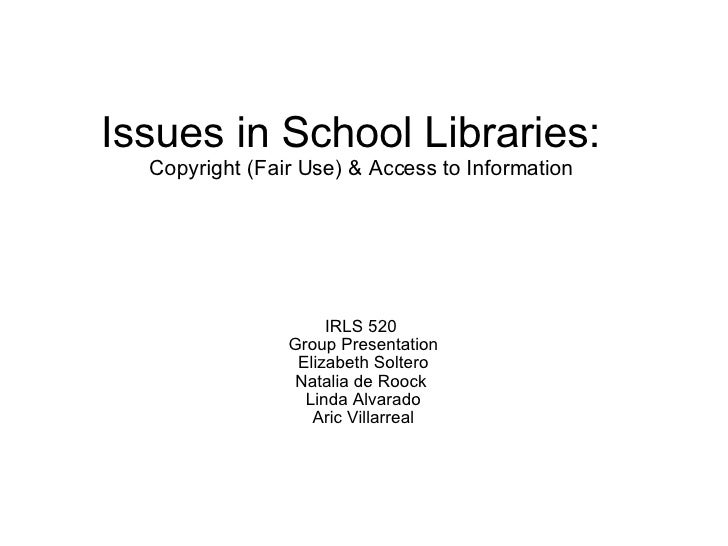 Issues in School Libraries:   Copyright (Fair Use) & Access to Information IRLS 520  Group Presentation Elizabeth Soltero...