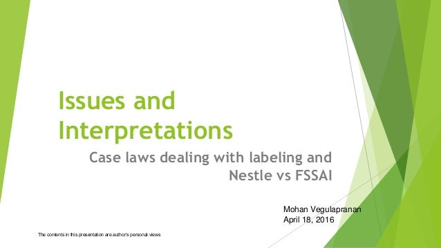 Issues and Interpretations Case laws dealing with labeling and Nestle vs FSSAI Mohan Vegulapranan April 18, 2016 The conte...