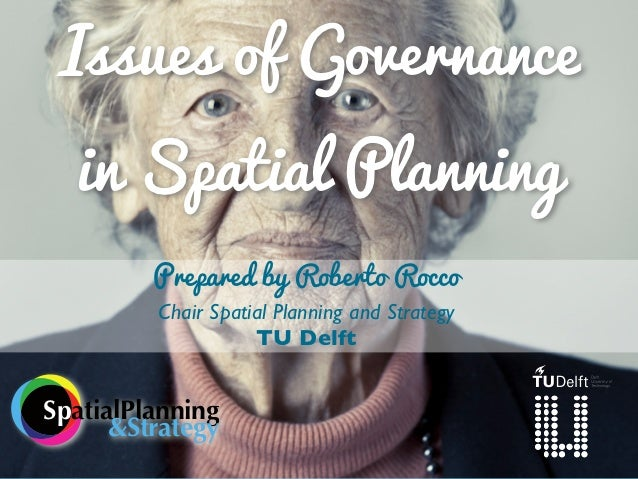 Issues of Governance  in Spatial Planning         Prepared by Roberto Rocco         Chair Spatial Planning and Strategy   ...