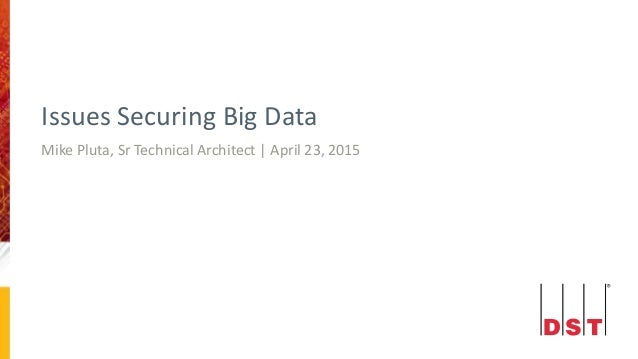Issues Securing Big Data Mike Pluta, Sr Technical Architect | April 23, 2015