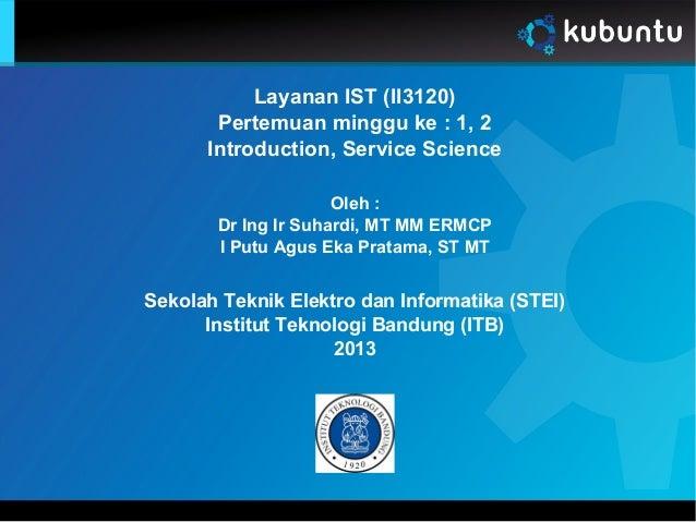 Layanan IST (II3120) Pertemuan minggu ke : 1, 2 Introduction, Service Science Oleh : Dr Ing Ir Suhardi, MT MM ERMCP I Putu...