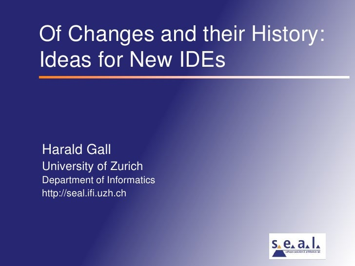 Of Changes and their History:Ideas for New IDEs<br />Harald Gall<br />University of Zurich<br />Department of Informatics<...