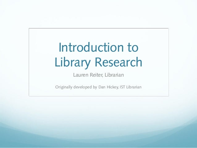 Introduction toLibrary Research          Lauren Reiter, LibrarianOriginally developed by Dan Hickey, IST Librarian