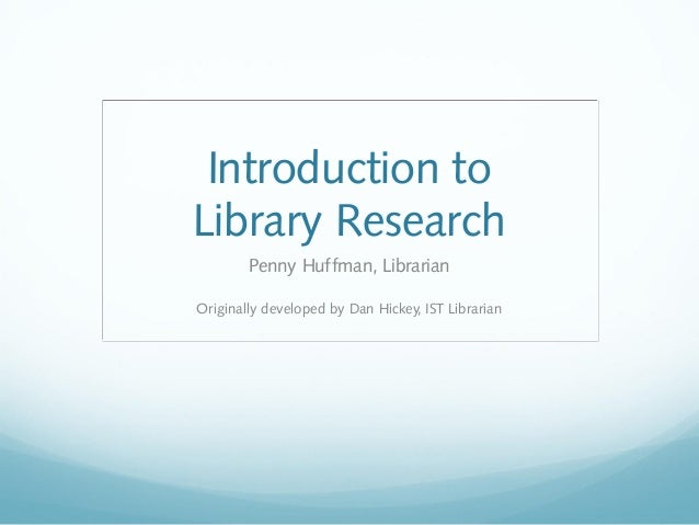 Introduction to Library Research Penny Huffman, Librarian Originally developed by Dan Hickey, IST Librarian