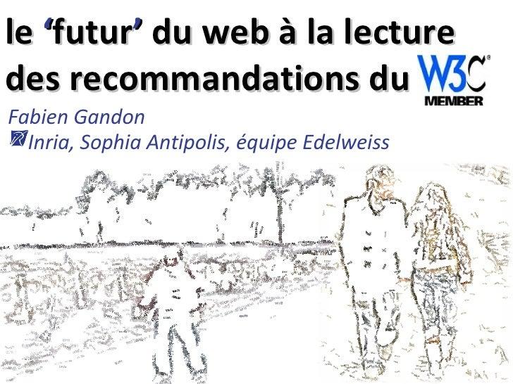 le  ' futur '  du web à la lecture des recommandations du Fabien Gandon   Inria, Sophia Antipolis, équipe Edelweiss