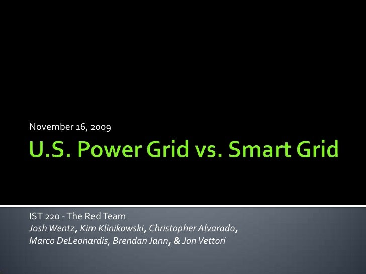 November 16, 2009<br />U.S. Power Grid vs. Smart Grid<br />IST 220 - The Red Team<br />JoshWentz, Kim Klinikowski,Christop...
