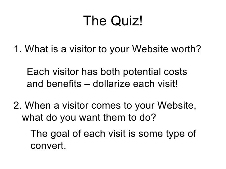 The Quiz! <ul><li>1. What is a visitor to your Website worth? </li></ul>2. When a visitor comes to your Website, what do y...