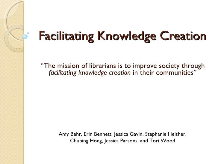 """Facilitating Knowledge Creation """" The mission of librarians is to improve society through  facilitating knowledge creation..."""