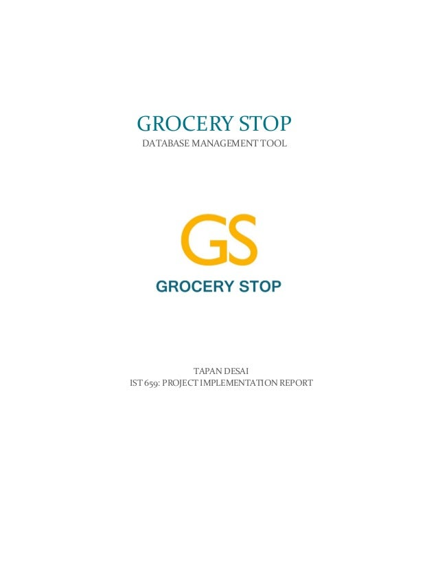 TAPAN DESAI IST 659: PROJECT IMPLEMENTATION REPORT GROCERY STOP DATABASE MANAGEMENT TOOL