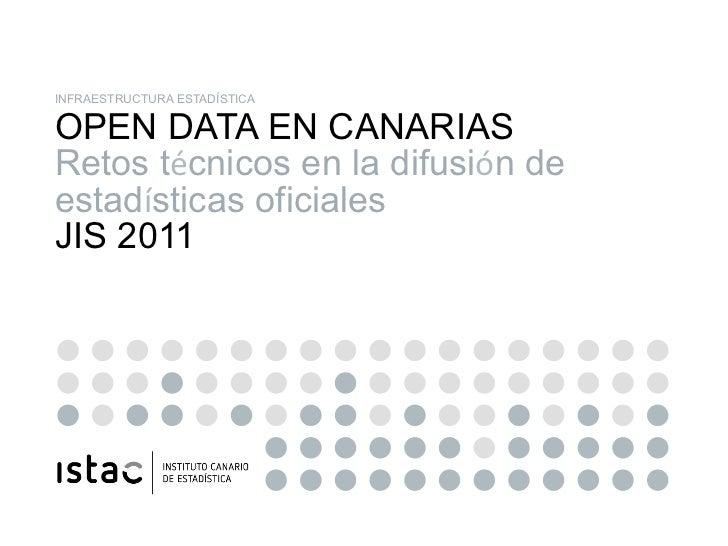 INFRAESTRUCTURA ESTADÍSTICA OPEN DATA EN CANARIAS Retos técnicos en la difusión de estadísticas oficiales JIS 2011OPEN DAT...