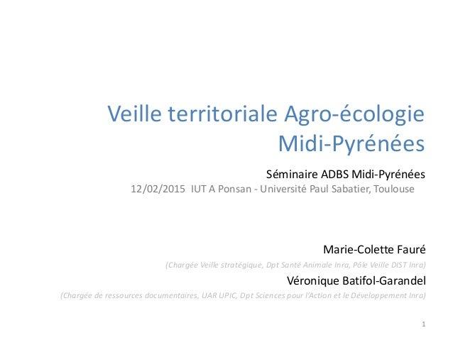 Veille territoriale Agro-écologie Midi-Pyrénées Marie-Colette Fauré (Chargée Veille stratégique, Dpt Santé Animale Inra, P...