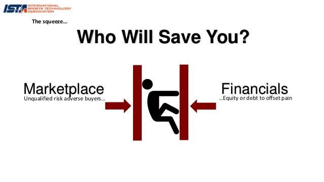 Marketplace FinancialsUnqualified risk adverse buyers… …Equity or debt to offset pain Who Will Save You? The squeeze…