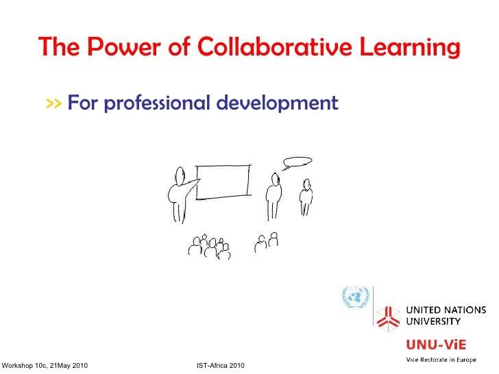 The Power of Collaborative Learning <ul><li>>>  For professional development </li></ul>Workshop 10c, 21May 2010  IST-Afric...