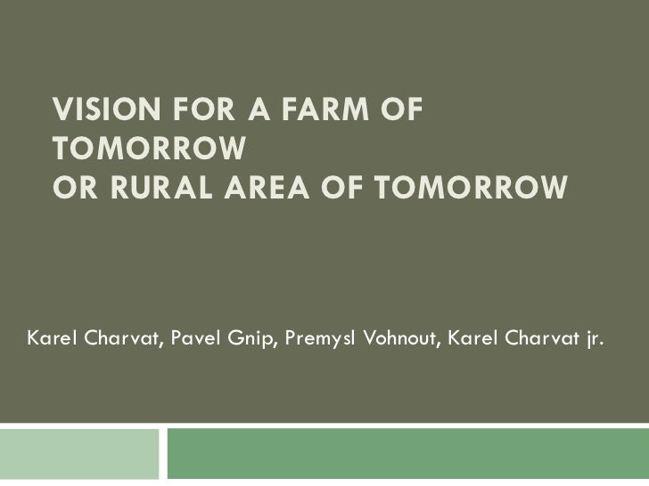 VISION FOR A FARM OF TOMORROW OR RURAL AREA OF TOMORROW Karel Charvat, Pavel Gnip, Premysl Vohnout, Karel Charvat jr .