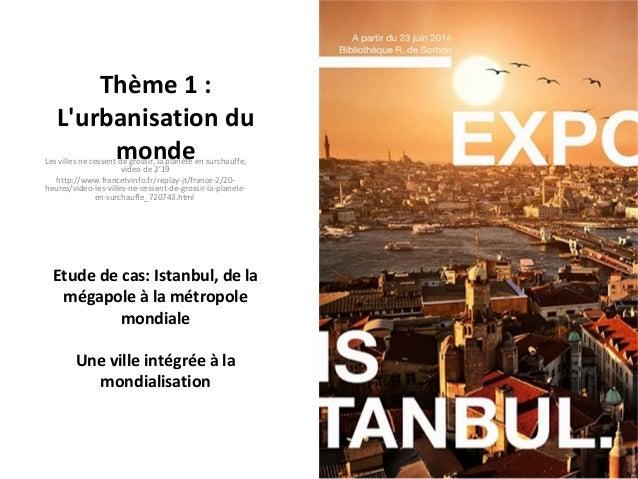 Thème 1 : L'urbanisation du monde Etude de cas: Istanbul, de la mégapole à la métropole mondiale Une ville intégrée à la m...