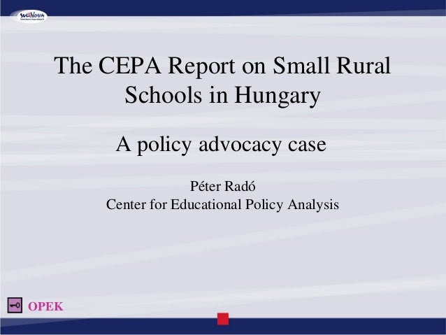 The CEPA Report on Small Rural Schools in Hungary A policy advocacy case Péter Radó Center for Educational Policy Analysis...