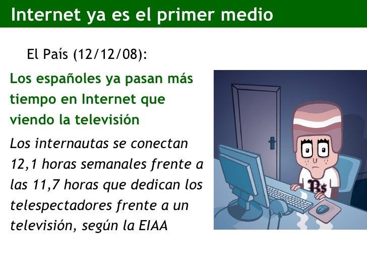 Internet ya es el primer medio <ul><li>El País (12/12/08): </li></ul><ul><li>Los españoles ya pasan más tiempo en Internet...