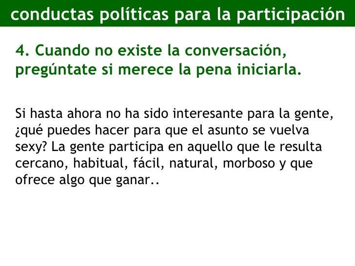 conductas políticas para la participación <ul><li>4. Cuando no existe la conversación, pregúntate si merece la pena inicia...