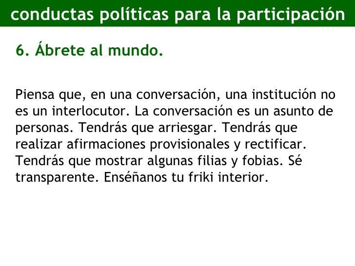 conductas políticas para la participación <ul><li>6. Ábrete al mundo. </li></ul><ul><li>Piensa que, en una conversación, u...