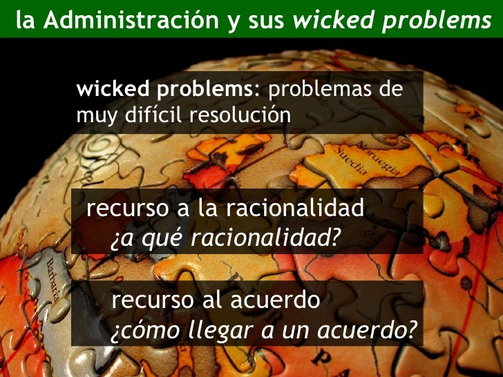 la Administración y sus  wicked problems <ul><li>wicked problems : problemas de muy difícil resolución </li></ul><ul><li>r...