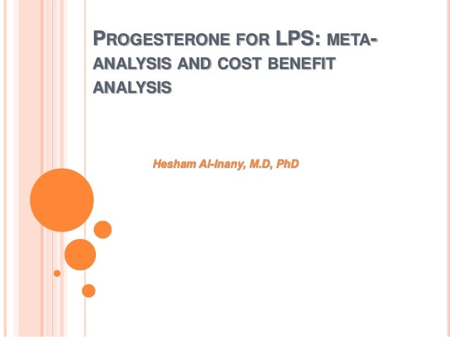 PROGESTERONE FOR LPS: META- ANALYSIS AND COST BENEFIT ANALYSIS Hesham Al-Inany, M.D, PhD