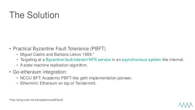 The Solution • Practical Byzantine Fault Tolerance (PBFT) • Miguel Castro and Barbara Liskov 1999.* • Targeting at a Byzan...