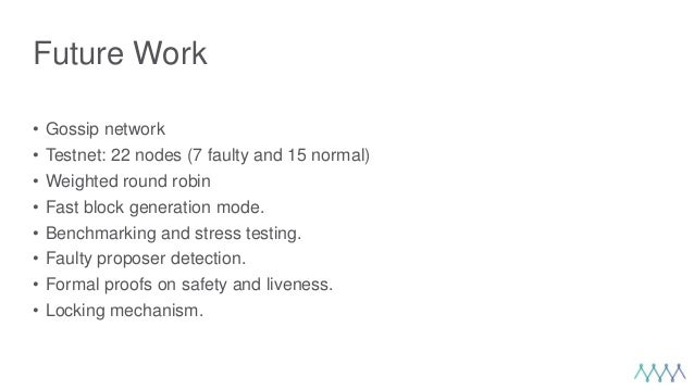 Future Work • Gossip network • Testnet: 22 nodes (7 faulty and 15 normal) • Weighted round robin • Fast block generation m...