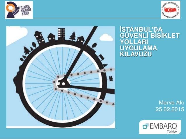 İSTANBUL'DA GÜVENLİ BİSİKLET YOLLARI UYGULAMA KILAVUZU Merve Akı 25.02.2015