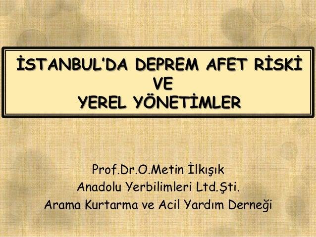 ĠSTANBUL'DA DEPREM AFET RĠSKĠ VE YEREL YÖNETĠMLER Prof.Dr.O.Metin ĠlkıĢık Anadolu Yerbilimleri Ltd.ġti. Arama Kurtarma ve ...