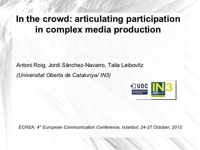 In the crowd: articulating participation     in complex media productionAntoni Roig, Jordi Sánchez-Navarro, Talia Leibovit...