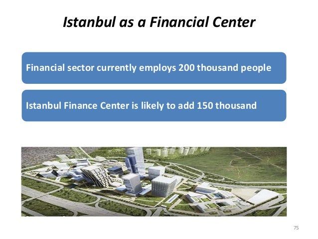 Istanbul as a Financial Center  Financial sector currently employs 200 thousand people  Istanbul Finance Center is likely ...