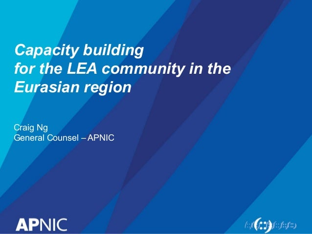 Capacity building for the LEA community in the Eurasian region Craig Ng General Counsel – APNIC