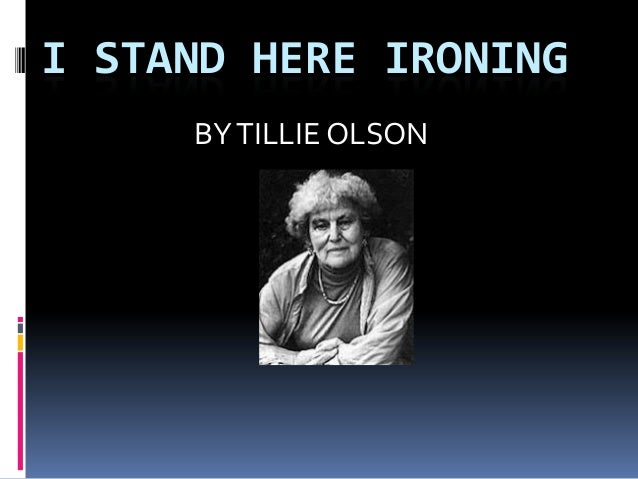 a review of tillie olsens i stand here ironing In i stand here ironing, not much happens: the narrator irons some dresses and exchanges a few words with her daughter the real action is internal, a form of biographical free association reflected in olsen's fragmented style.
