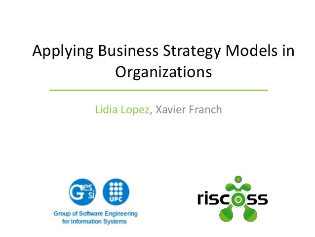 Lidia Lopez, Xavier Franch Applying Business Strategy Models in Organizations