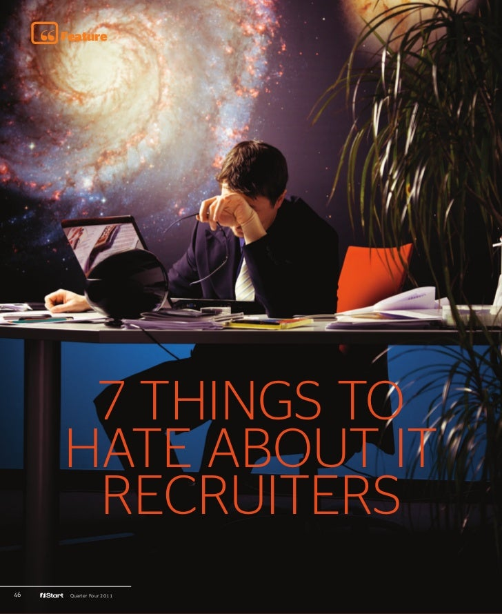 Feature      7 THINGS TO     HATE ABOUT IT      RECRUITERS46    Quarter Four 2011