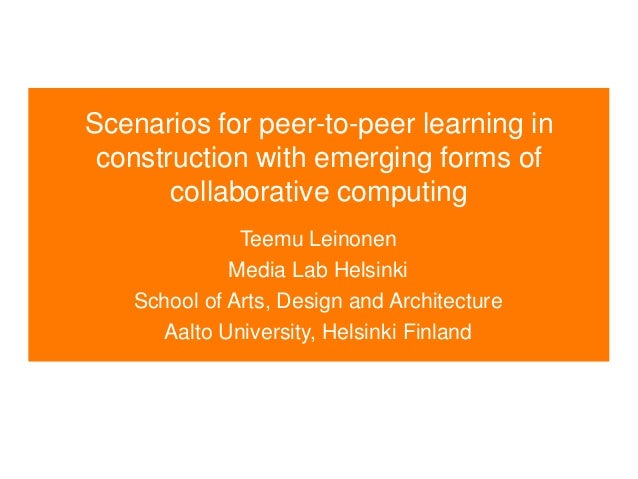 Scenarios for peer-to-peer learning in construction with emerging forms of collaborative computing Teemu Leinonen Media La...