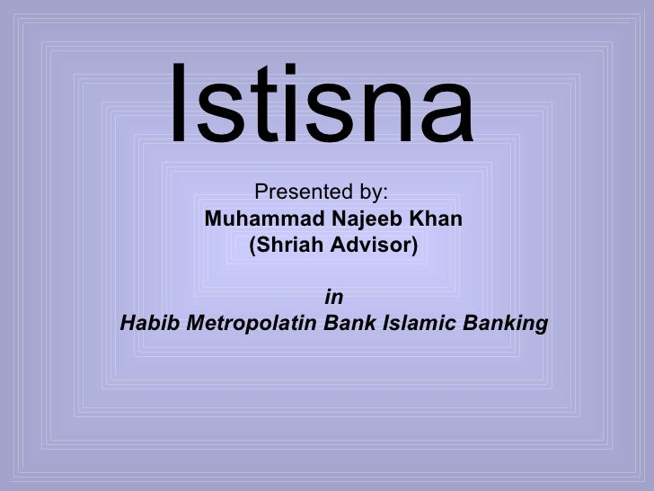 Istisna <ul><li>Presented by: Muhammad Najeeb Khan (Shriah Advisor) in Habib Metropolatin Bank Islamic Banking </li></ul>