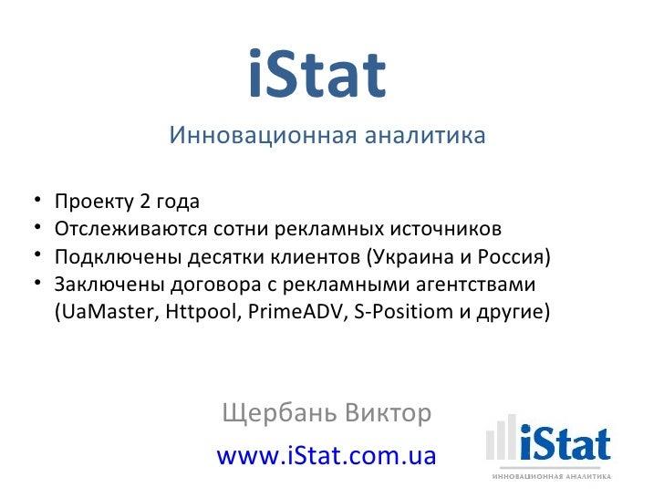 iStat               Инновационная аналитика•   Проекту 2 года•   Отслеживаются сотни рекламных источников•   Подключены де...