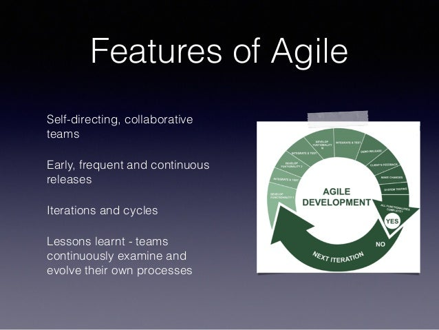 Features of Agile Self-directing, collaborative teams Early, frequent and continuous releases Iterations and cycles Lesson...