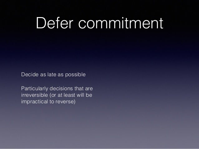 Defer commitment Decide as late as possible Particularly decisions that are irreversible (or at least will be impractical ...