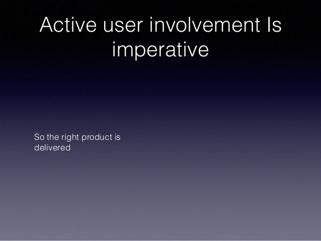 Active user involvement Is imperative So the right product is delivered