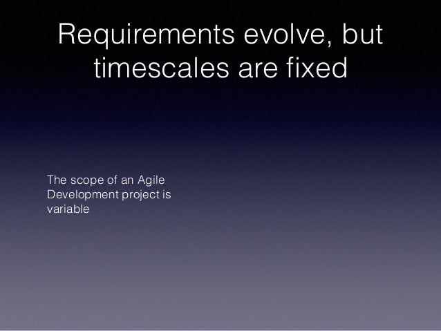 Requirements evolve, but timescales are fixed The scope of an Agile Development project is variable