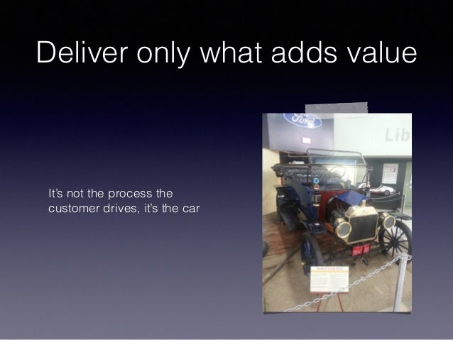 Deliver only what adds value It's not the process the customer drives, it's the car