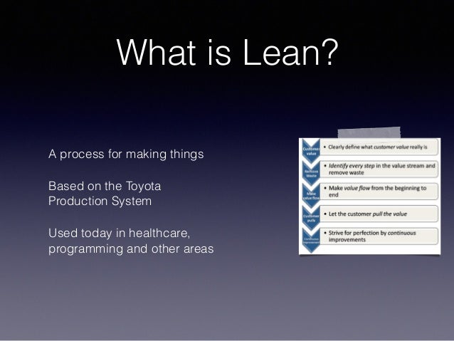 What is Lean? A process for making things Based on the Toyota Production System Used today in healthcare, programming and ...