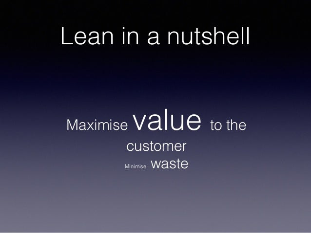 Lean in a nutshell Maximise value to the customer Minimise waste