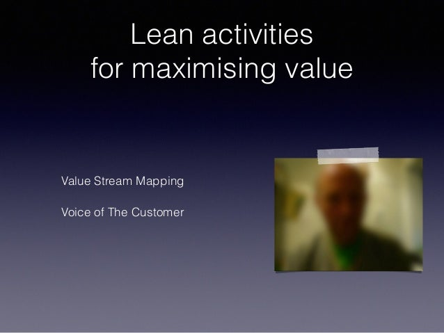 Lean activities for maximising value Value Stream Mapping Voice of The Customer