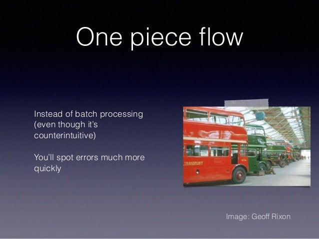 One piece flow Instead of batch processing (even though it's counterintuitive) You'll spot errors much more quickly Image: ...