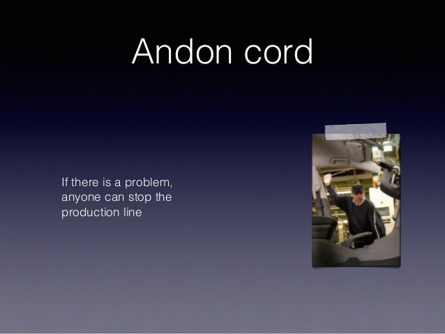 Andon cord If there is a problem, anyone can stop the production line